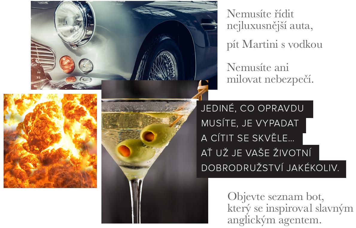 Nemusíte řídit nejluxusnější auta, pít Martini s vodkou. Nemusíte ani milovat nebezpečí. Jediné, co opravdu musíte, je vypadat a cítit se skvěle... Ať už je vaše životní dobrodružství jakékoliv. Objevte seznam bot, který se inspirovat slavným anglickým agentem.